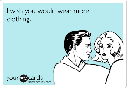 I wish you would wear more clothing.