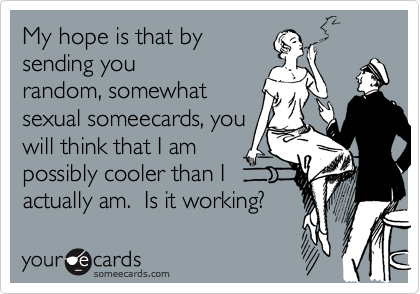 My hope is that bysending yourandom, somewhatsexual someecards, youwill think that I ampossibly cooler than Iactually am.  Is it working?