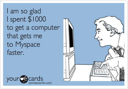 I am so gladI spent $1000to get a computerthat gets meto Myspacefaster.