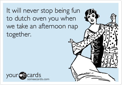It will never stop being fun to dutch oven you when we take an afternoon nap together.