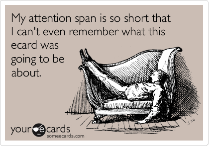My attention span is so short that I can't even remember what this ecard was going to be about.