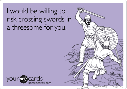 I would be willing torisk crossing swords ina threesome for you.
