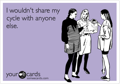 I wouldn't share mycycle with anyoneelse.