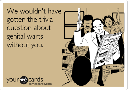 We wouldn't havegotten the triviaquestion aboutgenital warts without you.
