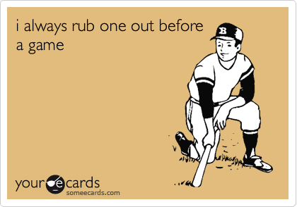 i always rub one out before a game