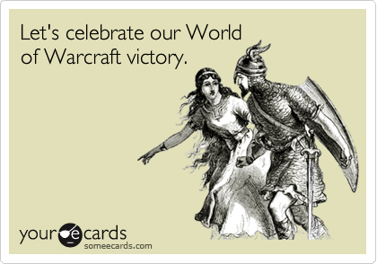Let's celebrate our Worldof Warcraft victory.