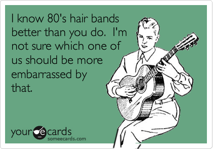 I know 80's hair bandsbetter than you do.  I'mnot sure which one ofus should be moreembarrassed bythat.