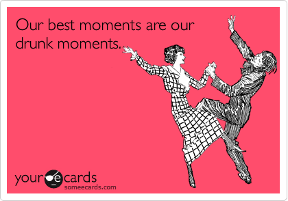 Our best moments are our drunk moments.