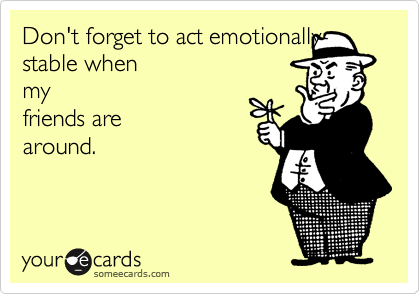 Don't forget to act emotionally-stable whenmyfriends arearound.