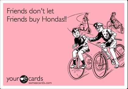 Friends don't letFriends buy Hondas!!