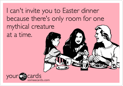 I can't invite you to Easter dinner because there's only room for one mythical creature