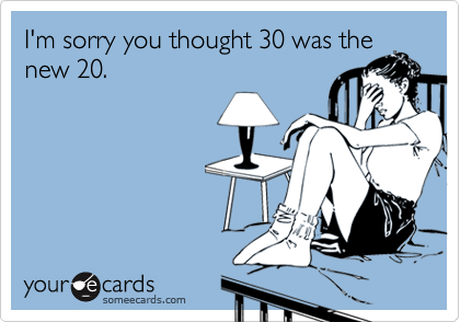 I'm sorry you thought 30 was thenew 20.