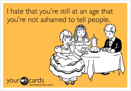 I hate that you're still at an age that you're not ashamed to tell people.