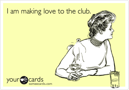 I am making love to the club.