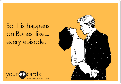 So this happens  on Bones, like.... every episode.