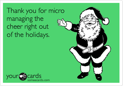 Thank you for micromanaging the cheer right out of the holidays.