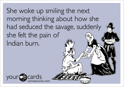 She woke up smiling the next morning thinking about how she had seduced the savage, suddenly she felt the pain ofIndian burn.