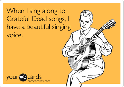 When I sing along toGrateful Dead songs, Ihave a beautiful singingvoice.