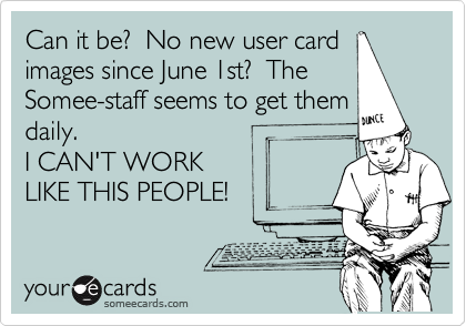 Can it be?  No new user card  images since June 1st?  The  Somee-staff seems to get them daily.  I CAN'T WORK LIKE THIS PEOPLE!