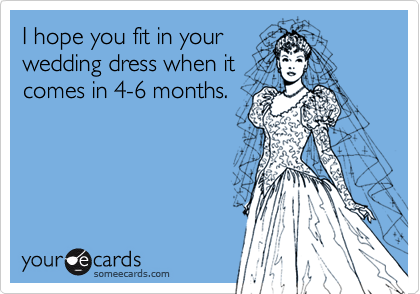 I hope you fit in yourwedding dress when itcomes in 4-6 months.