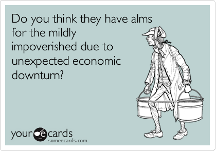 Do you think they have almsfor the mildlyimpoverished due tounexpected economicdownturn?