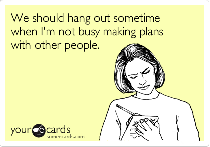 We should hang out sometime when I'm not busy making plans with other people.