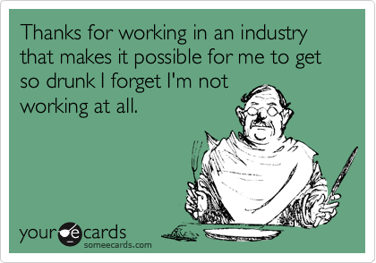 Thanks for working in an industry that makes it possible for me to get so drunk I forget I'm notworking at all.