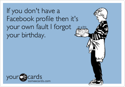 If you don't have aFacebook profile then it'syour own fault I forgotyour birthday.