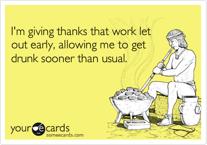 I'm giving thanks that work letout early, allowing me to getdrunk sooner than usual.