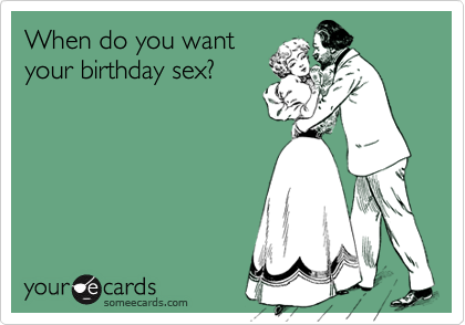 When do you wantyour birthday sex?