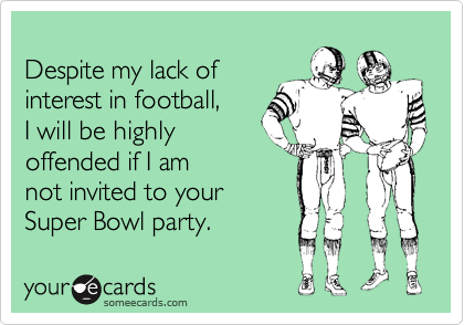 Despite my lack of interest in football,  I will be highly  offended if I am  not invited to your Super Bowl party.