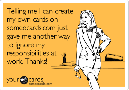 Telling me I can createmy own cards onsomeecards.com justgave me another wayto ignore myresponsibilities atwork. Thanks!
