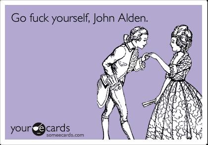 Go fuck yourself, John Alden.