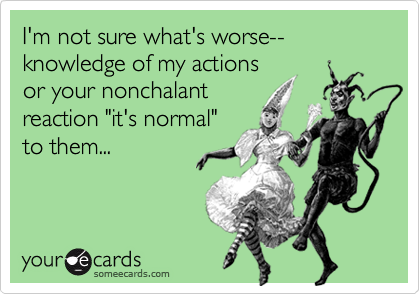 I'm not sure what's worse--knowledge of my actions