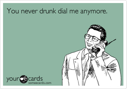 You never drunk dial me anymore.