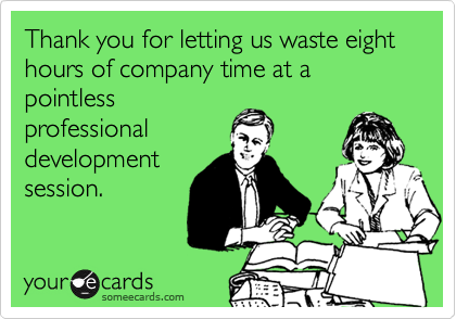Thank you for letting us waste eight hours of company time at a pointless professional development session.