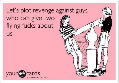 Let's plot revenge against guyswho can give twoflying fucks aboutus.