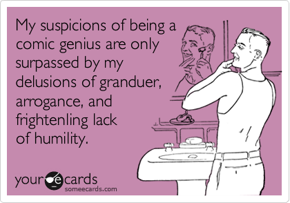 My suspicions of being acomic genius are onlysurpassed by mydelusions of granduer,arrogance, andfrightenling lackof humility.