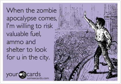 When the zombie apocalypse comes,  I'm willing to risk valuable fuel,  ammo and  shelter to look for u in the city.
