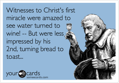 Witnesses to Christ's first miracle were amazed to see water turned to wine! -- But were less impressed by his 2nd, turning bread to toast...