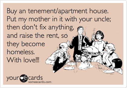Buy an tenement/apartment house.  Put my mother in it with your uncle; then don't fix anything,