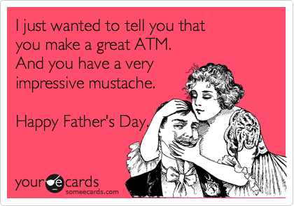 I just wanted to tell you that you make a great ATM.  And you have a very impressive mustache.   Happy Father's Day.