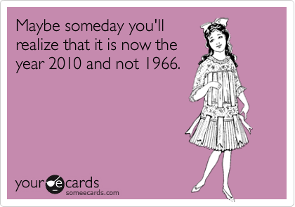 Maybe someday you'll realize that it is now the year 2010 and not 1966.