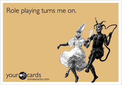 Role playing turns me on.