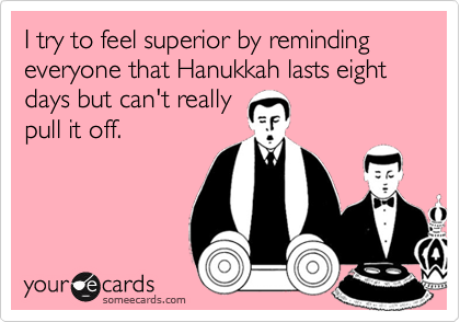 I try to feel superior by reminding everyone that Hanukkah lasts eight days but can't really