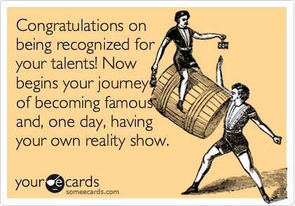 Congratulations onbeing recognized for your talents! Nowbegins your journey of becoming famous and, one day, havingyour own reality show.