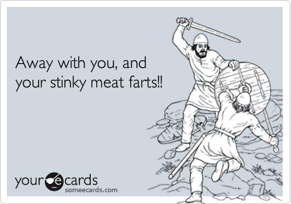 Away with you, and