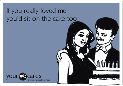 If you really loved me, you'd sit on the cake too
