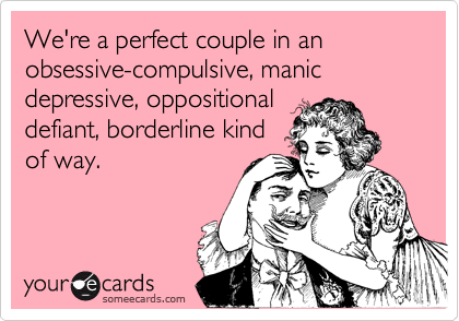We're a perfect couple in an obsessive-compulsive, manic depressive, oppositionaldefiant, borderline kindof way.