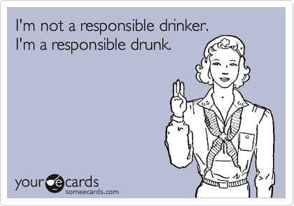 I'm not a responsible drinker. I'm a responsible drunk.